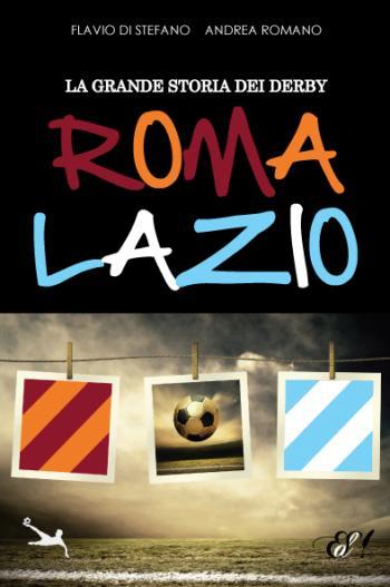 Flavio di Stefano und Andrea Romano: La Grande Storia dei Derby Roma Lazio